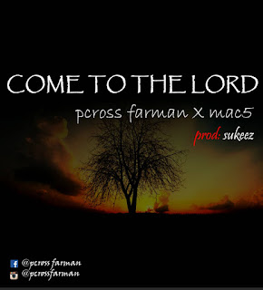 [ Download Music ] Pcross Farman - Come To The Lord ( ft Mac5)