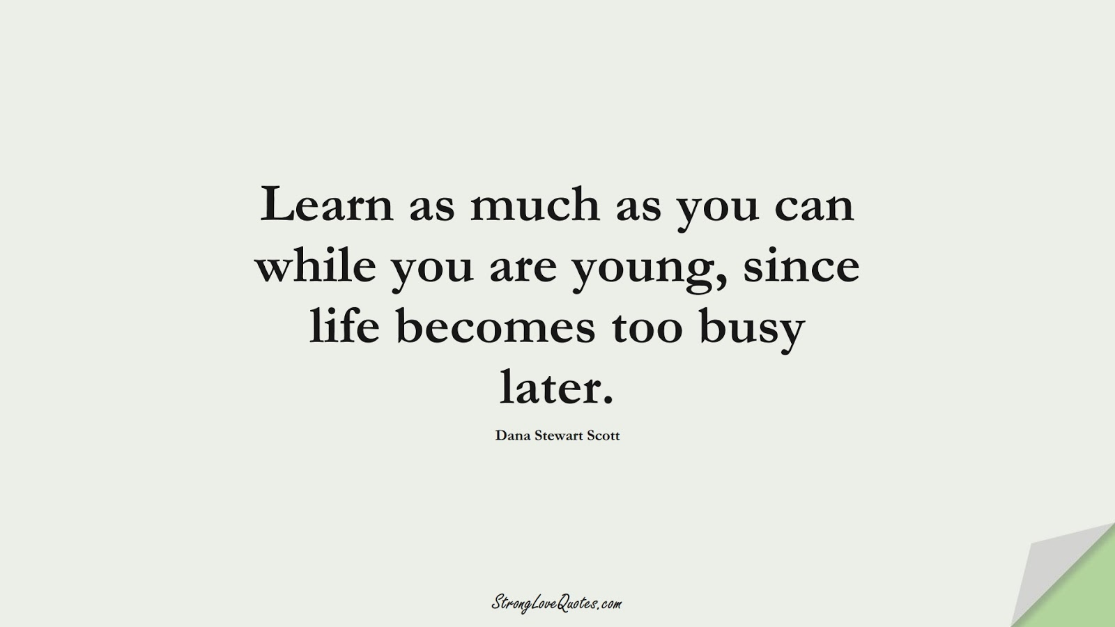 Learn as much as you can while you are young, since life becomes too busy later. (Dana Stewart Scott);  #EducationQuotes
