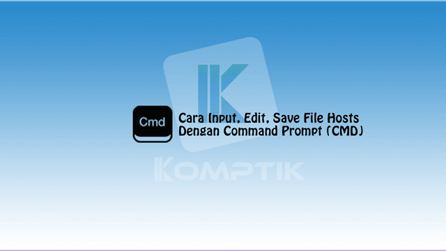 Cara Input, Edit, Save File Hosts Dengan Command Prompt (CMD)