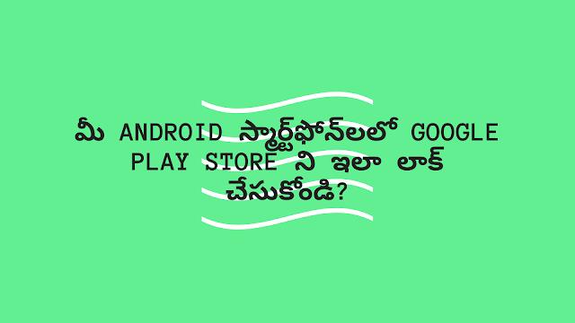 మీ Android స్మార్ట్ఫోన్లలో Google Play Store ని ఇలా లాక్ చేసుకోండి?