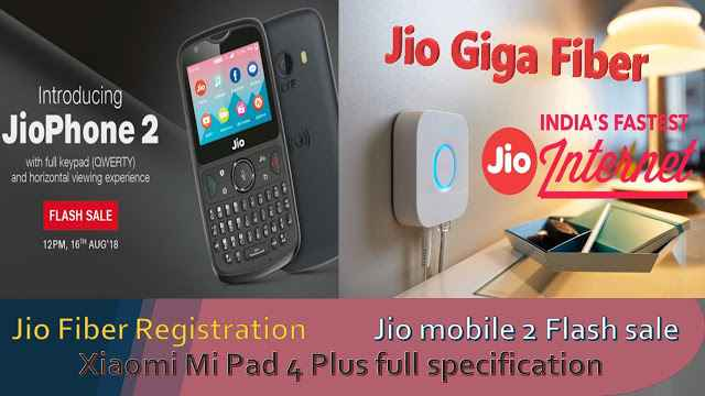 Jio Fiber Registration ,Jio mobile 2 Flash sale  and Xiaomi Mi Pad 4 Plus full specification