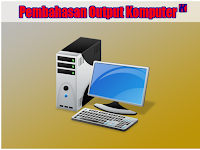 Pengertian Output Komputer dan Macam - Macam Output Komputer