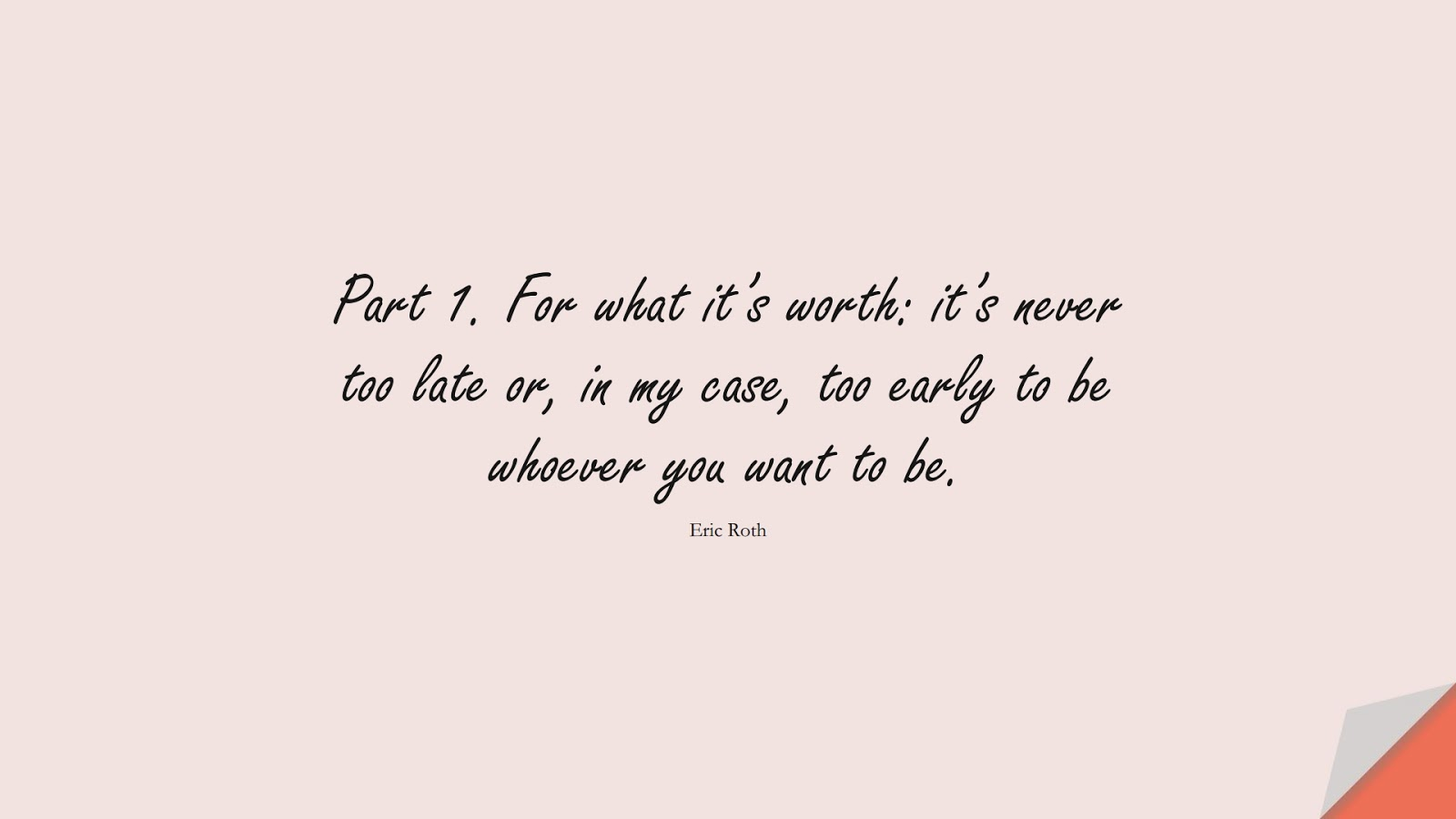 Part 1. For what it's worth: it's never too late or, in my case, too early to be whoever you want to be. (Eric Roth);  #ChangeQuotes