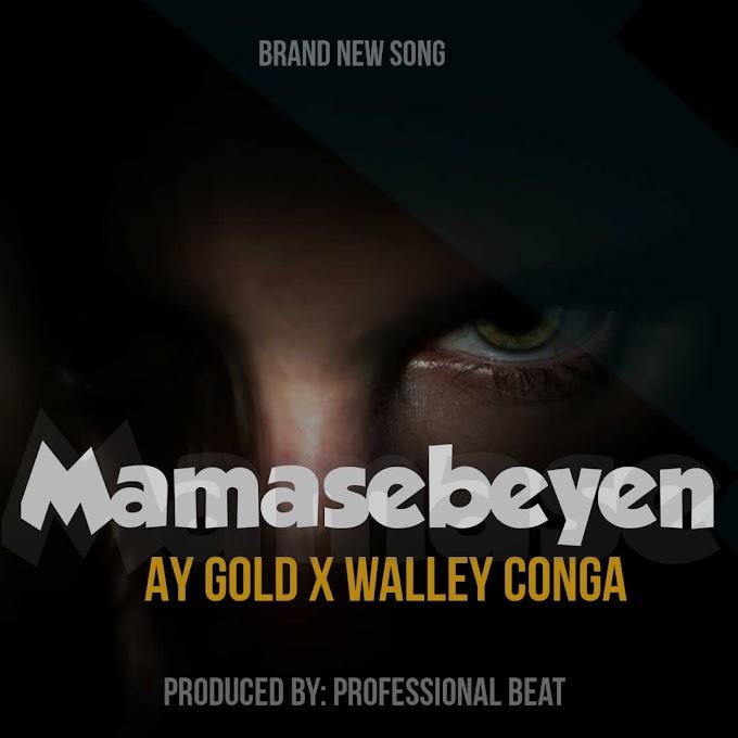 [Music] Ay Gold Ft Walley Conga – Mamasebeyen.mp3
