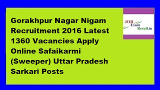 Gorakhpur Nagar Nigam Recruitment 2016 Latest 1360 Vacancies Apply Online Safaikarmi (Sweeper) Uttar Pradesh Sarkari Posts