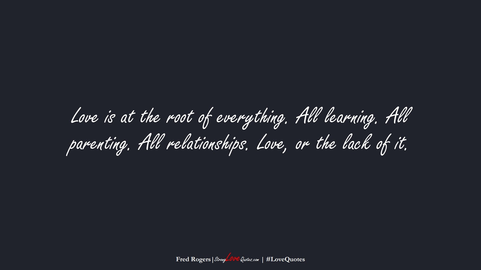Love is at the root of everything. All learning. All parenting. All relationships. Love, or the lack of it. (Fred Rogers);  #LoveQuotes