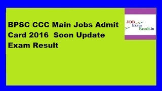 BPSC CCC Main Jobs Admit Card 2016  Soon Update Exam Result