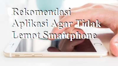 Rekomendasi Aplikasi Agar Tidak Lemot Smartphone