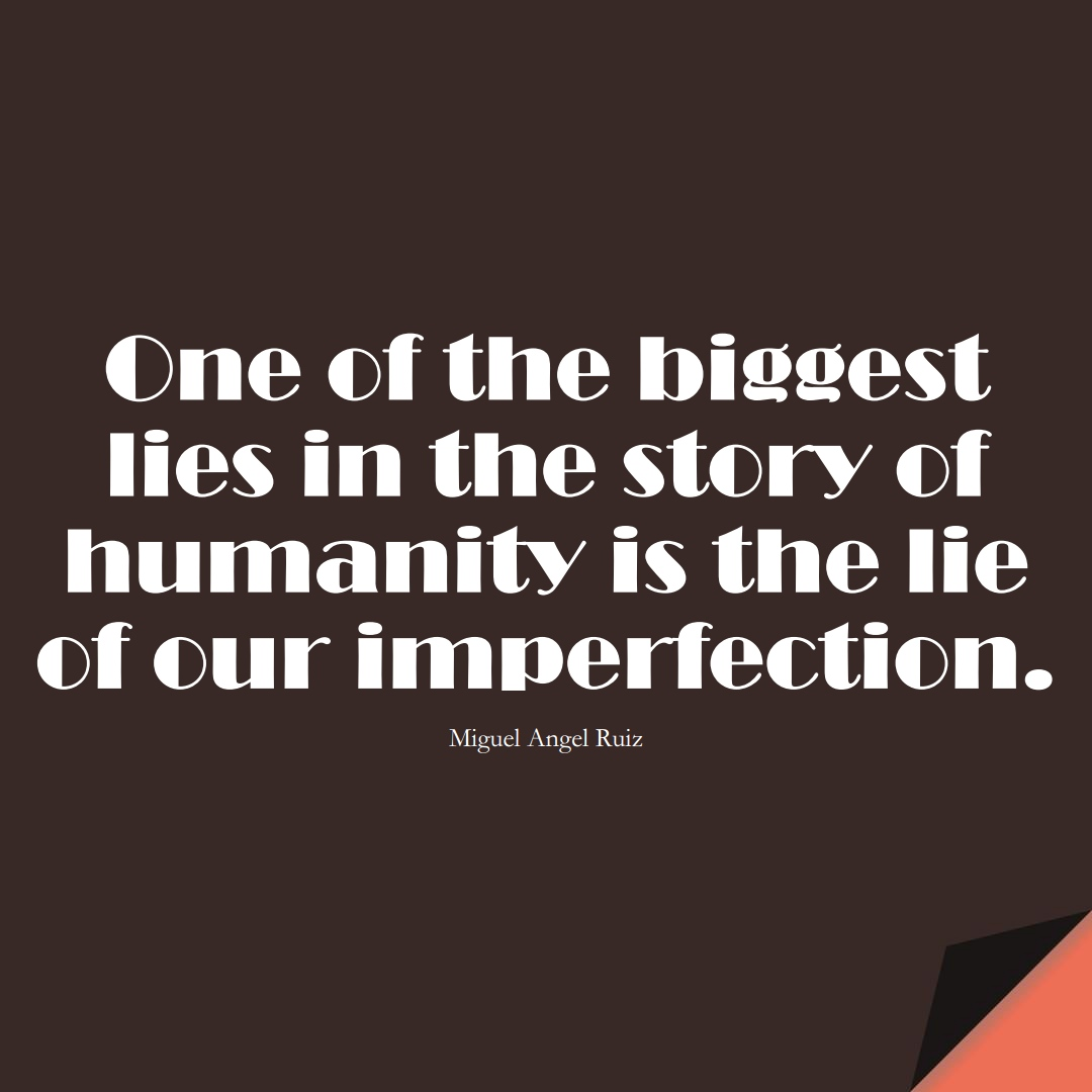 One of the biggest lies in the story of humanity is the lie of our imperfection. (Miguel Angel Ruiz);  #HumanityQuotes