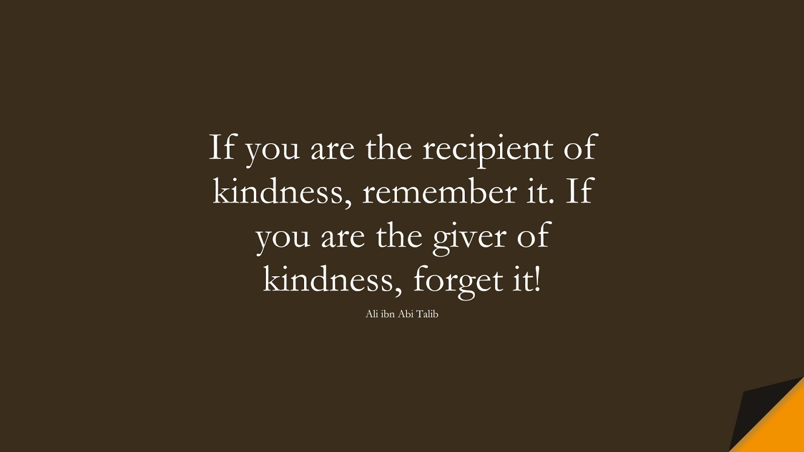If you are the recipient of kindness, remember it. If you are the giver of kindness, forget it! (Ali ibn Abi Talib);  #AliQuotes