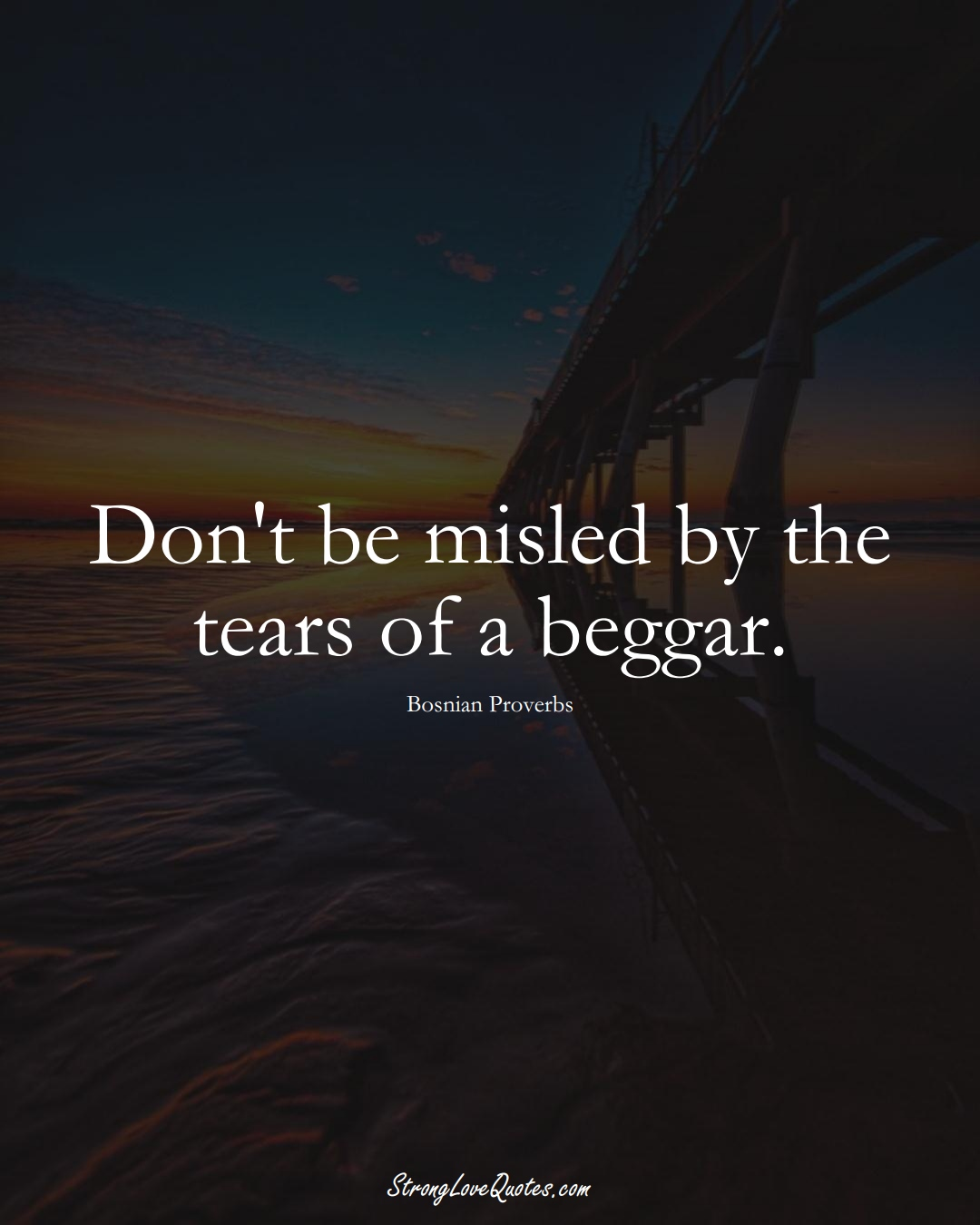 Don't be misled by the tears of a beggar. (Bosnian Sayings);  #EuropeanSayings