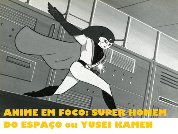 """""""ANIM&MÓRIA"""" RELEMBRA: """"SUPER HOMEM DO ESPAÇO""""  (YUSEI KAMEN/1966)"""