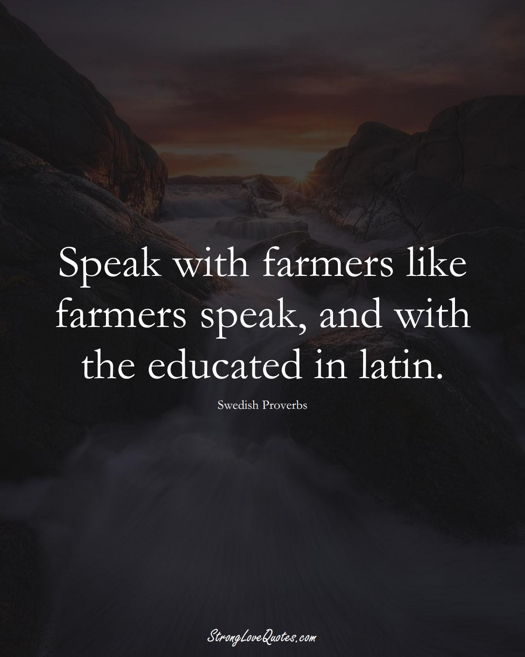 Speak with farmers like farmers speak, and with the educated in latin. (Swedish Sayings);  #EuropeanSayings