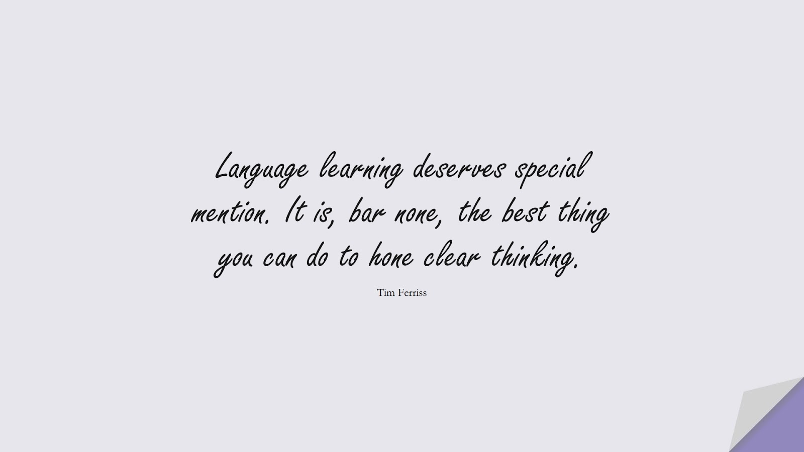 Language learning deserves special mention. It is, bar none, the best thing you can do to hone clear thinking. (Tim Ferriss);  #TimFerrissQuotes