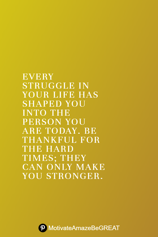 "Inspirational Quotes About Life And Struggles: ""Every struggle in your life has shaped you into the person you are today. Be thankful for the hard times; they can only make you stronger."""