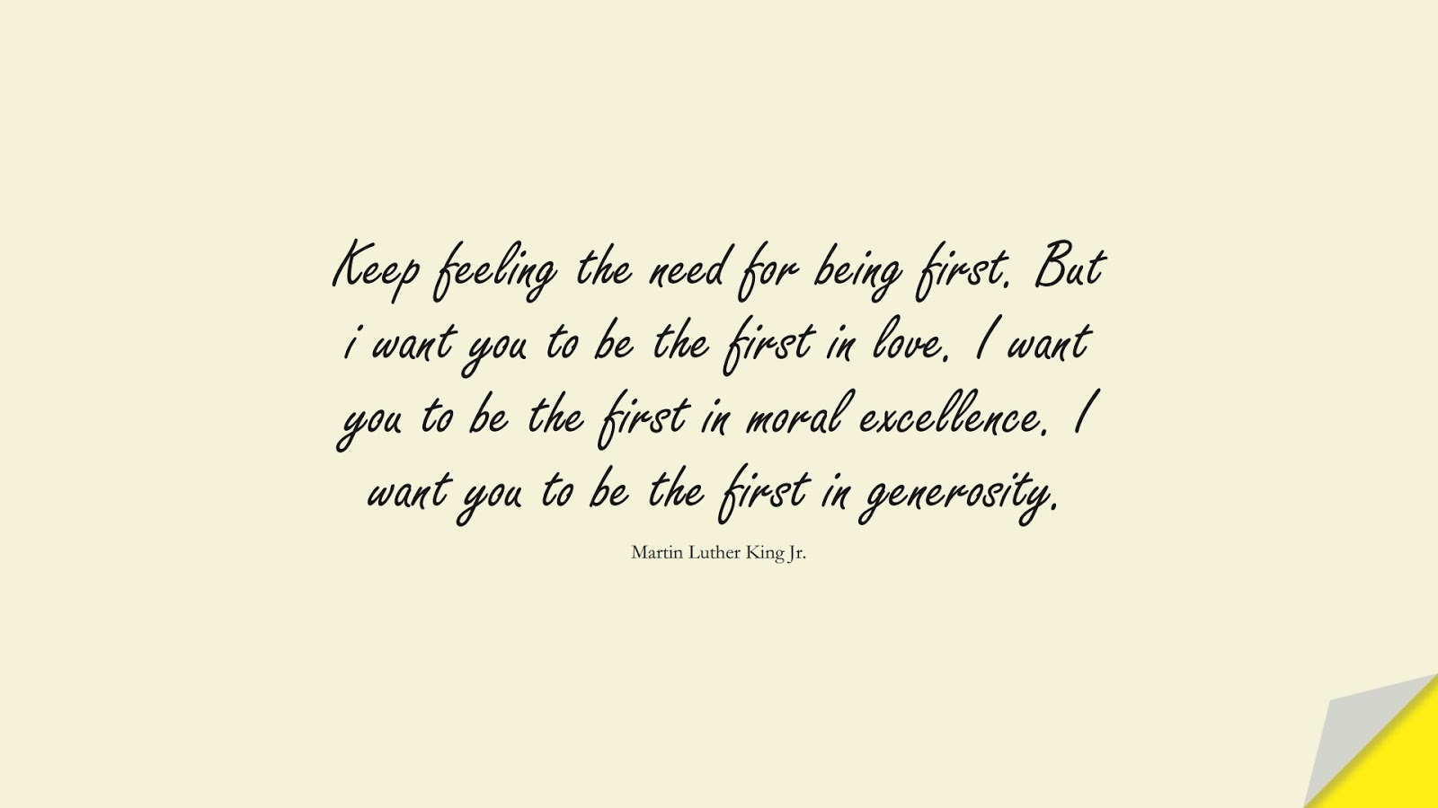 Keep feeling the need for being first. But i want you to be the first in love. I want you to be the first in moral excellence. I want you to be the first in generosity. (Martin Luther King Jr.);  #MartinLutherKingJrQuotes