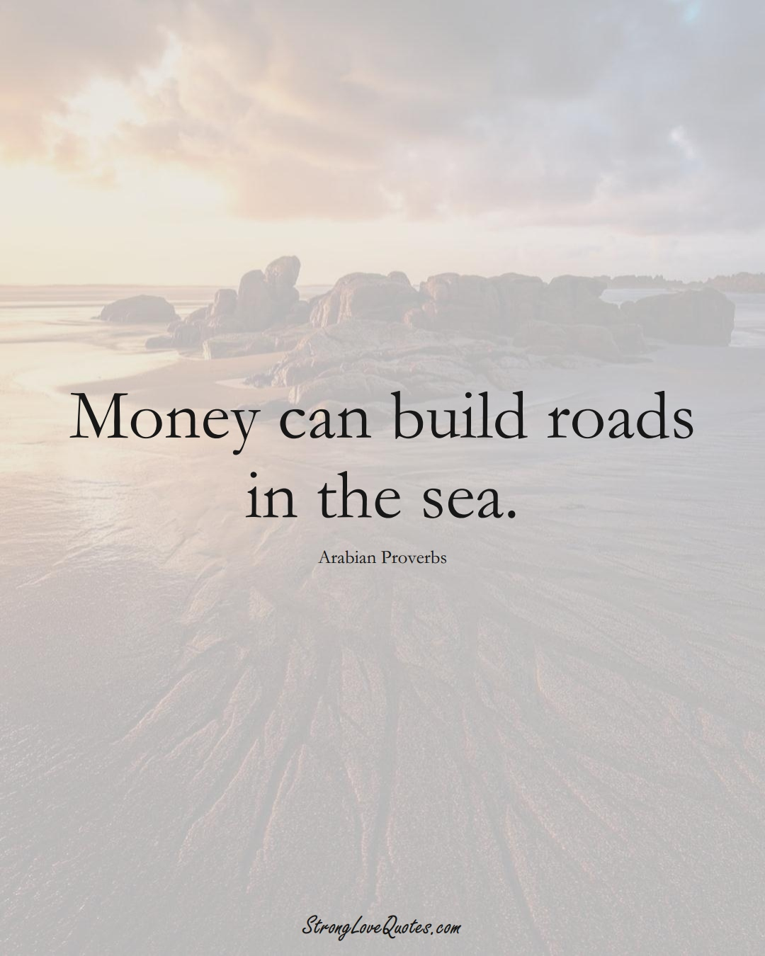 Money can build roads in the sea. (Arabian Sayings);  #aVarietyofCulturesSayings