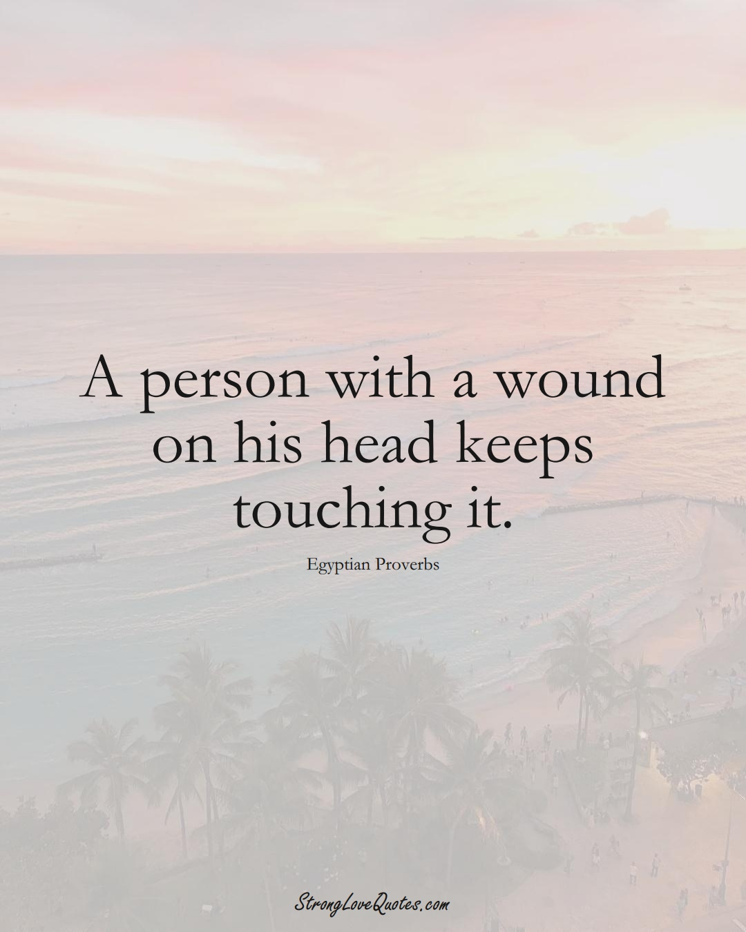 A person with a wound on his head keeps touching it. (Egyptian Sayings);  #MiddleEasternSayings