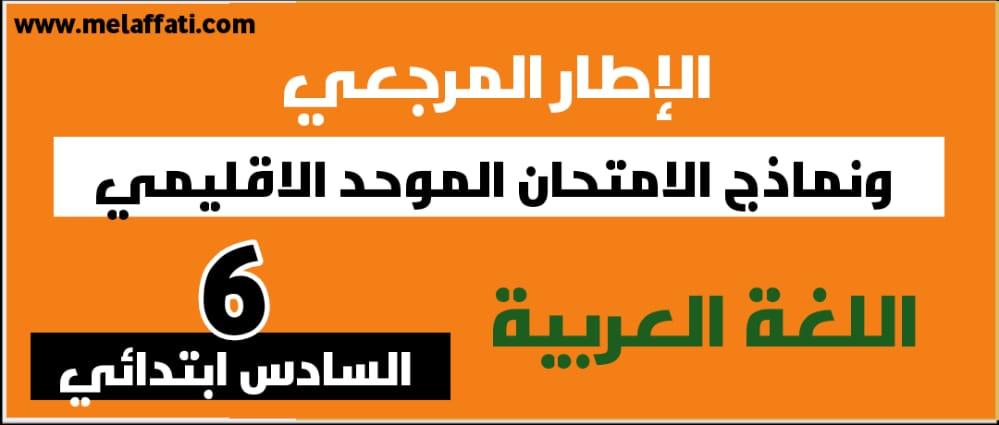 الإطار المرجعي ونماذج الامتحان الموحد الاقليمي للمستوى السادس ابتدائي 2021 - اللغة العربية