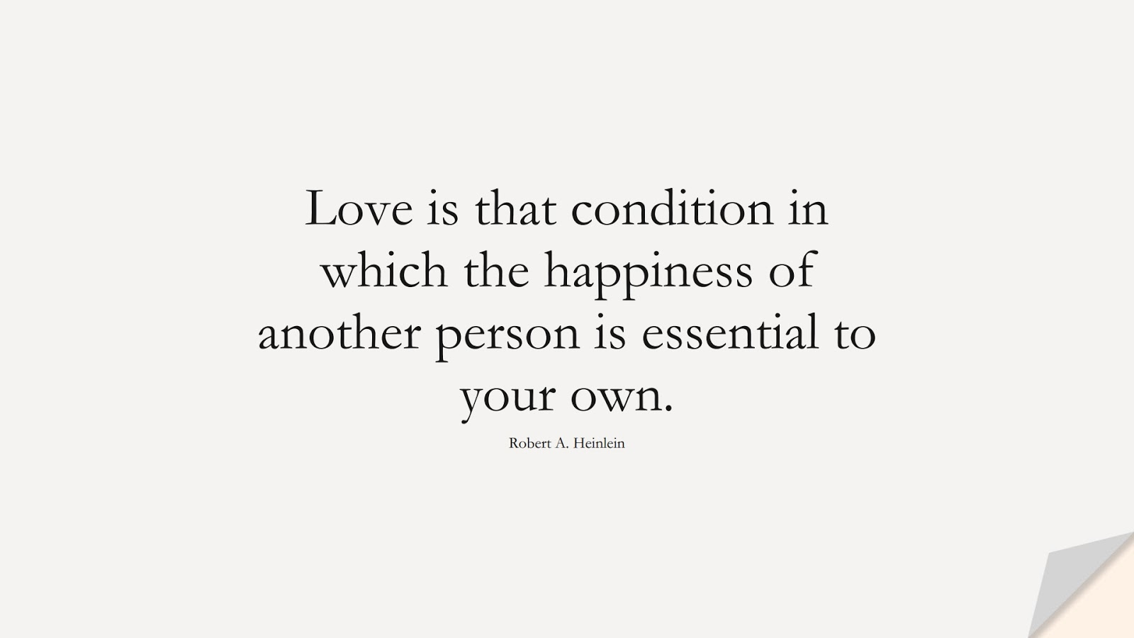Love is that condition in which the happiness of another person is essential to your own. (Robert A. Heinlein);  #LoveQuotes