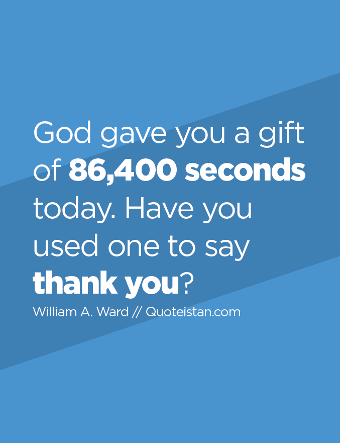 God gave you a gift of 86,400 seconds today. Have you used one to say thank you?