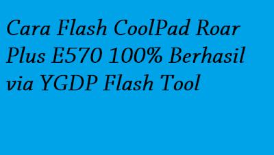 Cara Flash CoolPad Roar Plus E570 100% Berhasil via YGDP Flash Tool