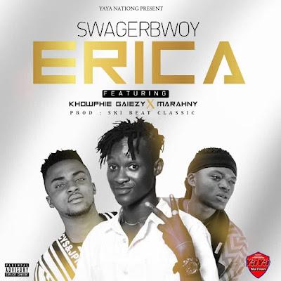 Swagerbwoy Ft Khowphie Gaiezy x Marahny - Erica (Prod. By SkiBeat Classic - Audio MP3)