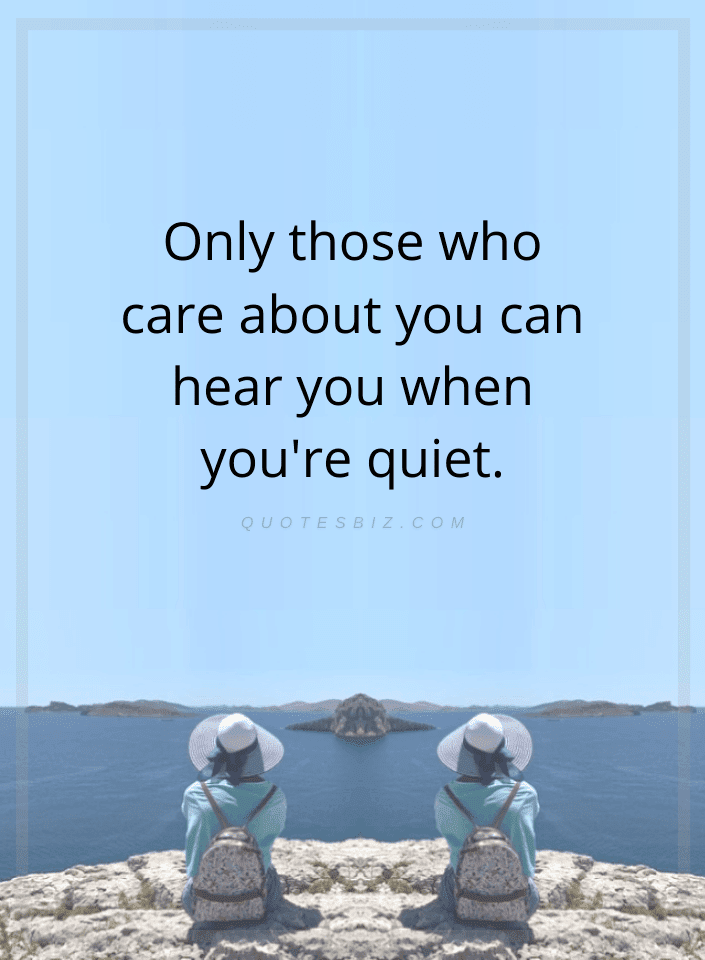 Quotes Only those who care about you can hear you when you're quiet.