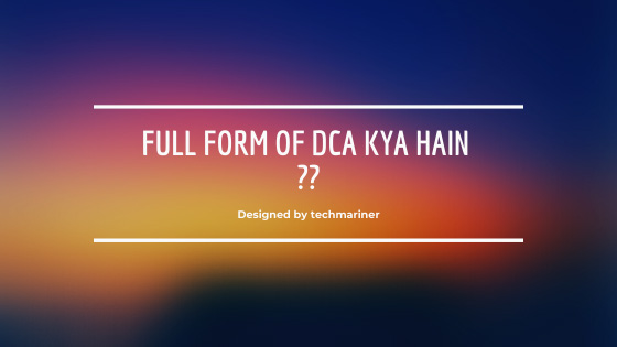 Full Form of DCA क्या हैं ?