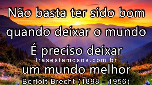 Bertolt Brecht: Não basta ter sido bom quando deixar o mundo