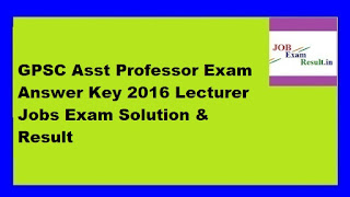 GPSC Asst Professor Exam Answer Key 2016 Lecturer Jobs Exam Solution & Result