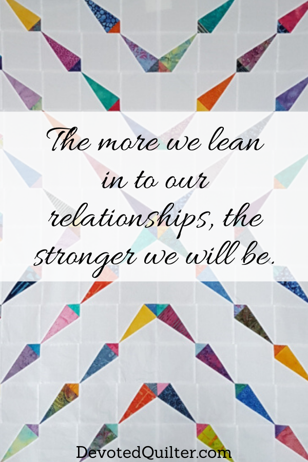 The more we lean in to our relationships, the stronger we will be | DevotedQuilter.com
