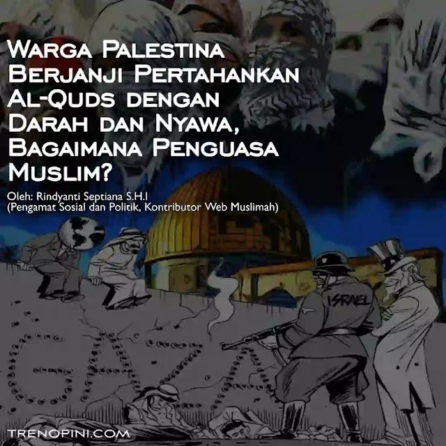 Gemuruh ikrar setia disampaikan 90 ribu warga Palestina di kompleks Masjid Al-Aqsha. Mereka menyampaikan janji untuk menjaga keutuhan Al-Aqsha dan Palestina meski mempertaruhkan nyawa dan menumpahkan darah. (cuitan @Abdillahonom di Twitter, 9/5/2021). Luar biasa keberanian warga Palestina mempertahankan setiap jengkal wilayah kaum muslimin. Lantas, bagaiman dengan para penguasa Muslim?