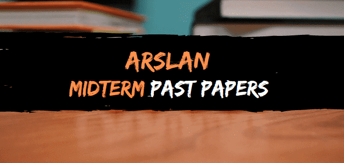 ARSLAN MIDTERM PAAST PAPERS