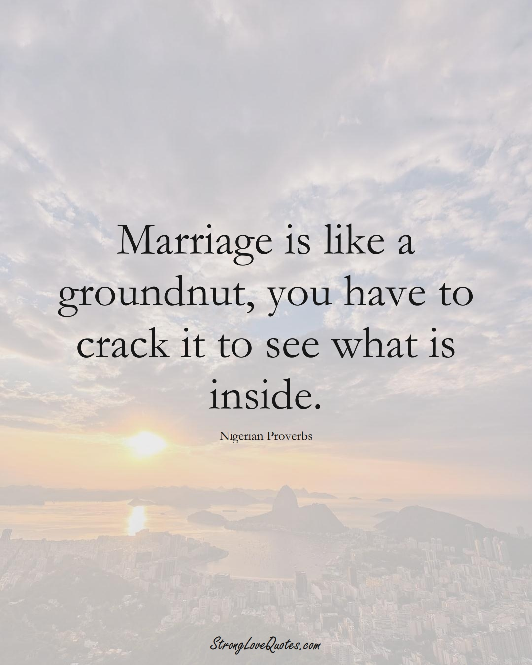 Marriage is like a groundnut, you have to crack it to see what is inside. (Nigerian Sayings);  #AfricanSayings