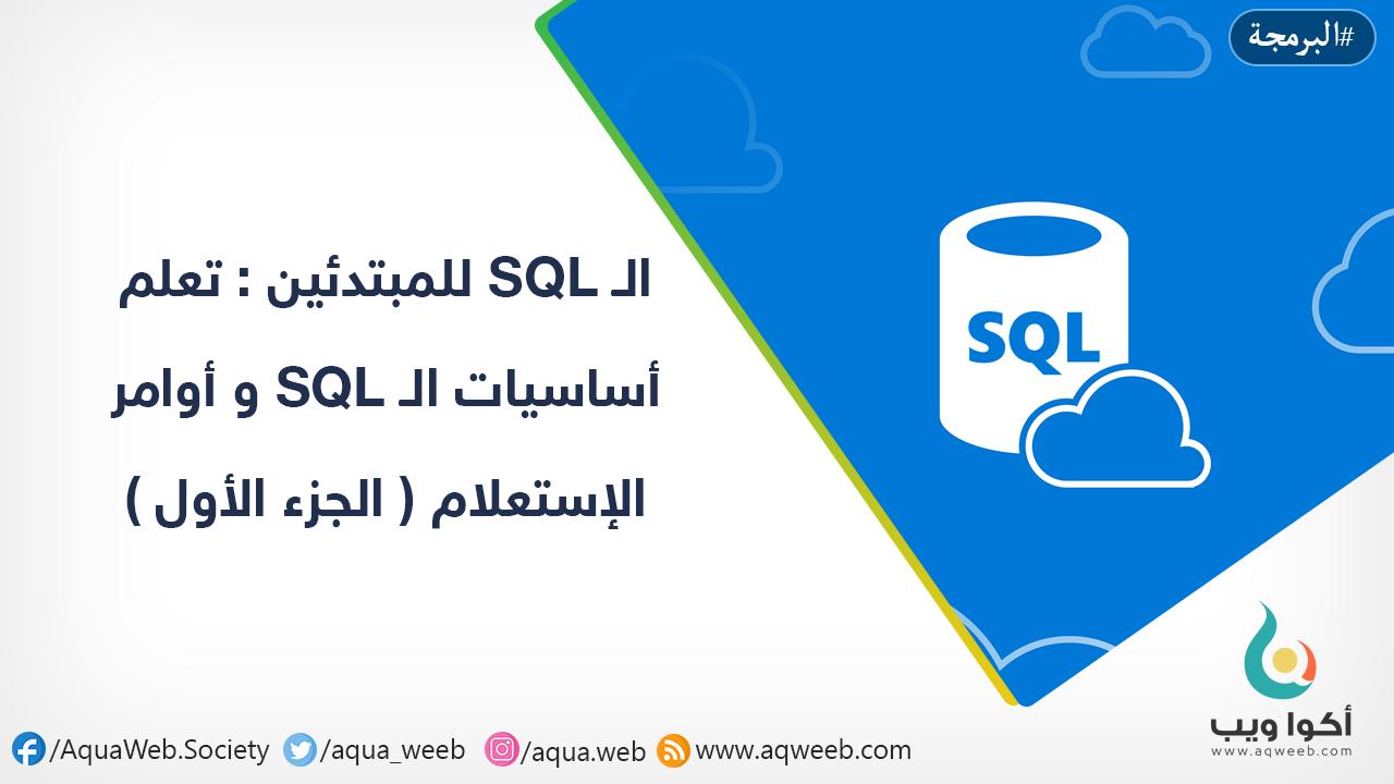 الـ SQL للمبتدئين : تعلم أساسيات الـ SQL و أوامر الإستعلام ( الجزء الأول )