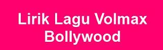 Lirik Lagu Volmax - Bollywood