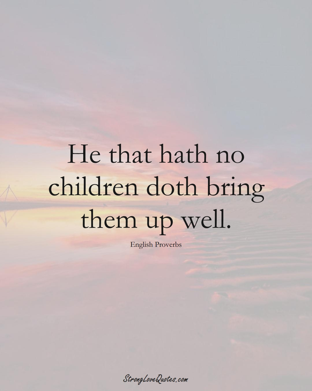 He that hath no children doth bring them up well. (English Sayings);  #EuropeanSayings