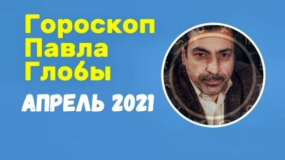 Предсказания Павла Глобы на апрель 2021 года
