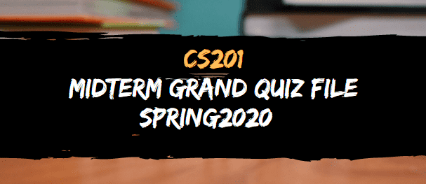 CS201 MIDTERM GRAND QUIZ FILE SPRING 2020