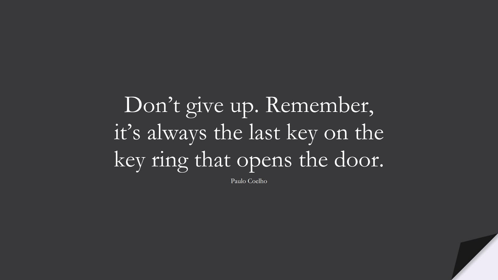 Don't give up. Remember, it's always the last key on the key ring that opens the door. (Paulo Coelho);  #NeverGiveUpQuotes