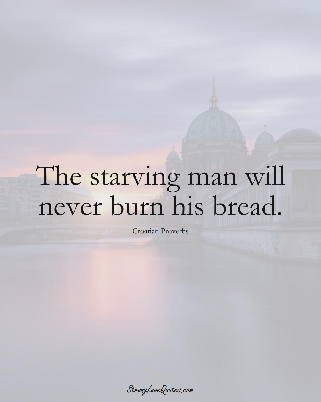 The starving man will never burn his bread. (Croatian Sayings);  #EuropeanSayings