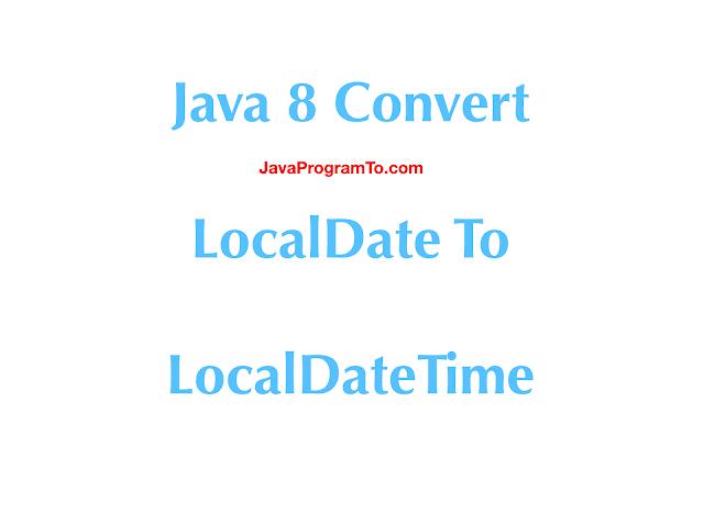 Java Convert LocalDate to LocalDateTime