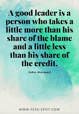 A good leader is a person who takes a little more than his share of the blame and a little less than his share of the credit. __ John Maxwell