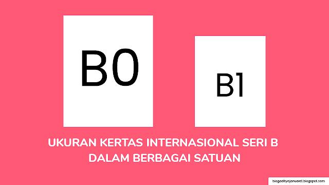 Ukuran Kertas Internasional B0, B1, B2, B3, B4, B5, B6, B7, B8, B9, B10 dalam Berbagai Satuan