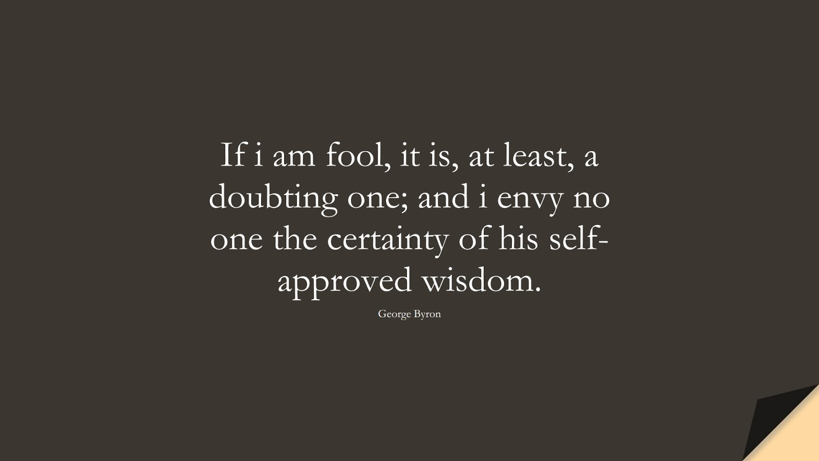 If i am fool, it is, at least, a doubting one; and i envy no one the certainty of his self-approved wisdom. (George Byron);  #WordsofWisdom