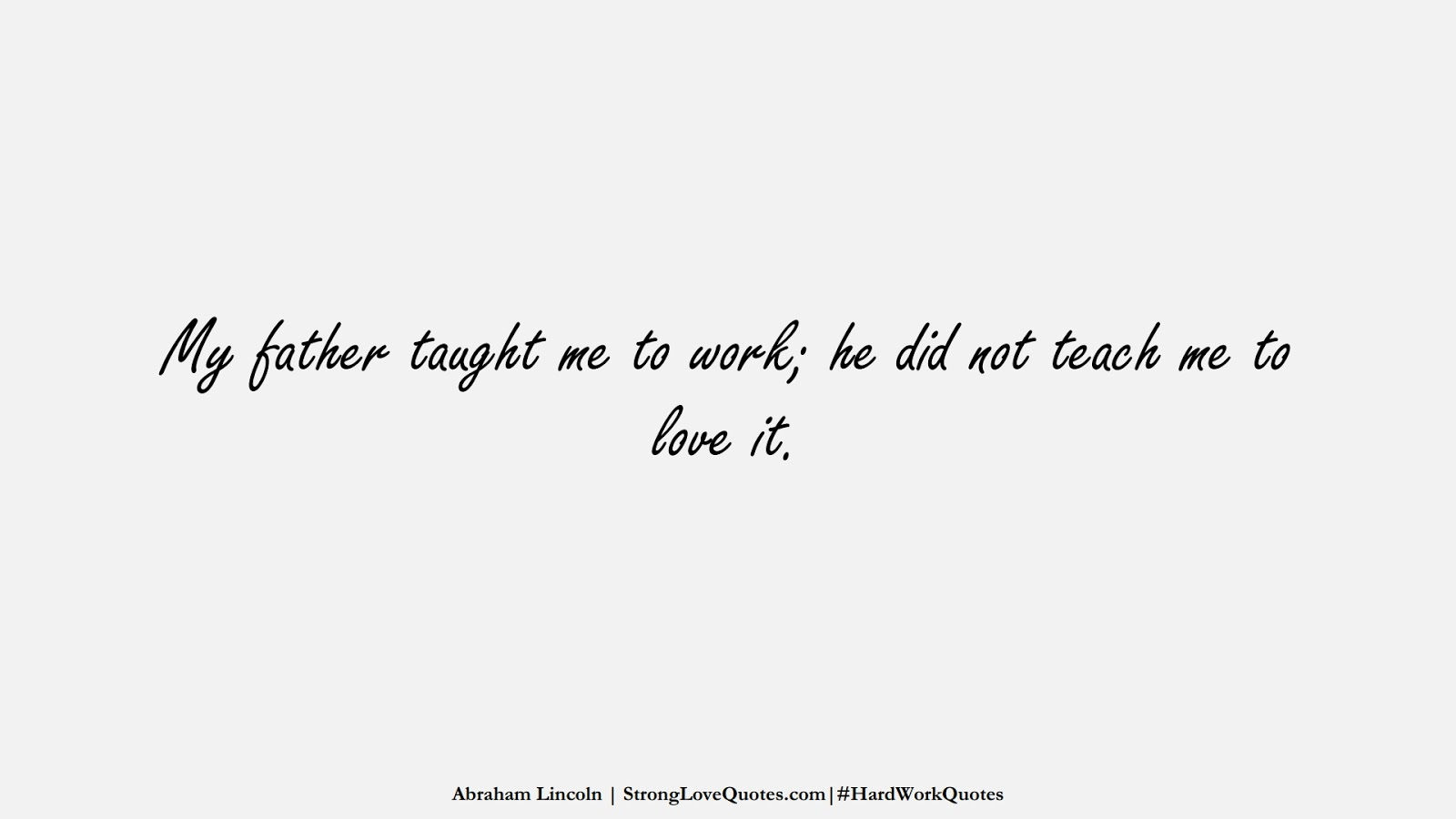 My father taught me to work; he did not teach me to love it. (Abraham Lincoln);  #HardWorkQuotes
