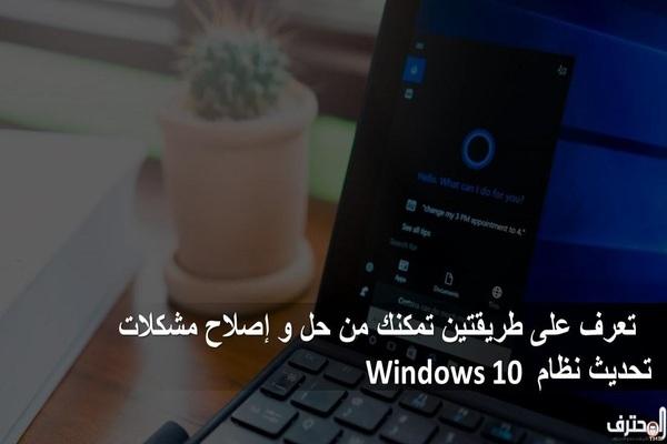 تعرف على طريقتين تمكنك من حل و إصلاح مشكلات تحديث نظام Windows 10