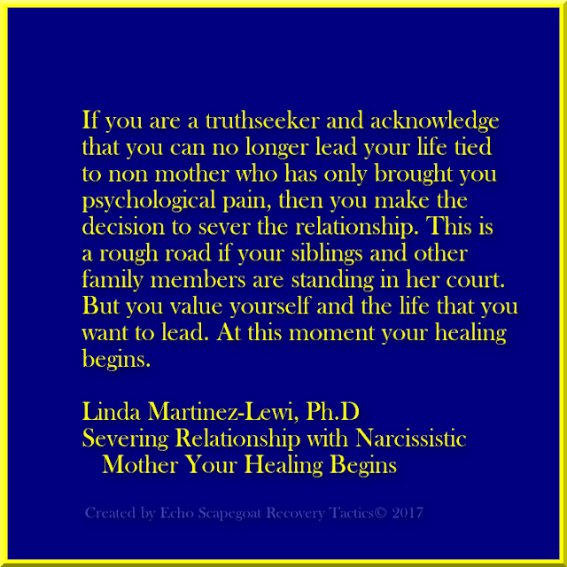 If you are a truthseeker and acknowledge that you can no longer lead your life tied to non mother who has only brought you psychological pain, then you make the decision to sever the relationship. This is a rough road if you siblings and other family members are standing in her court. But you value yourself and the life that you want to lead. At this moment your healing begins.  Severing Relationship with Narcissistic Mother Your Healing Begins, by Dr. Linda Martinez-Lewi, The Narcissist In Your Life.