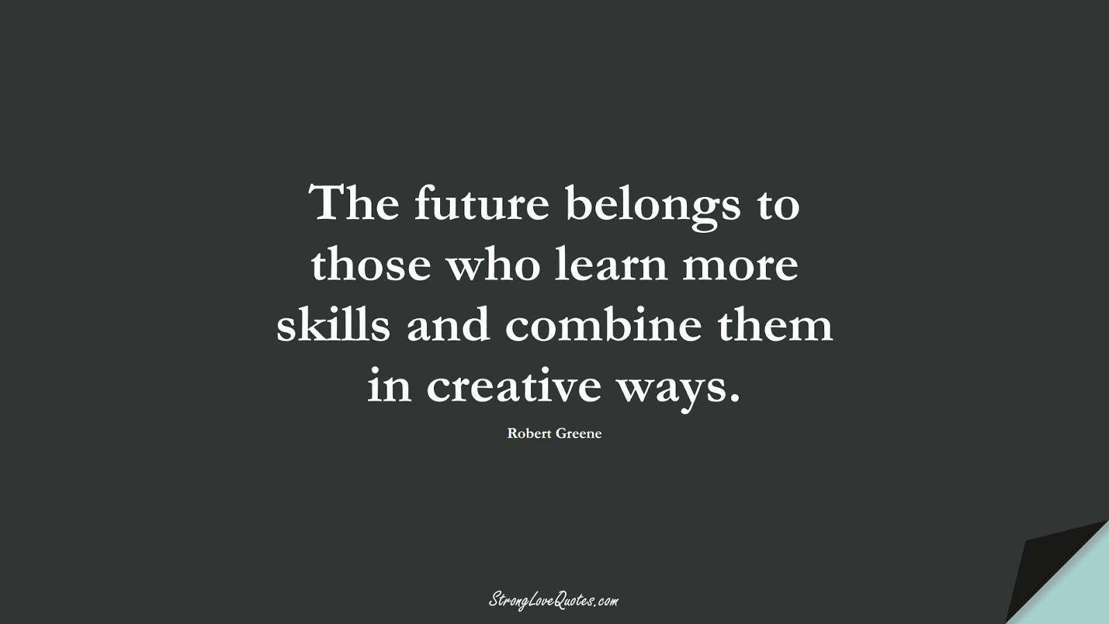 The future belongs to those who learn more skills and combine them in creative ways. (Robert Greene);  #KnowledgeQuotes